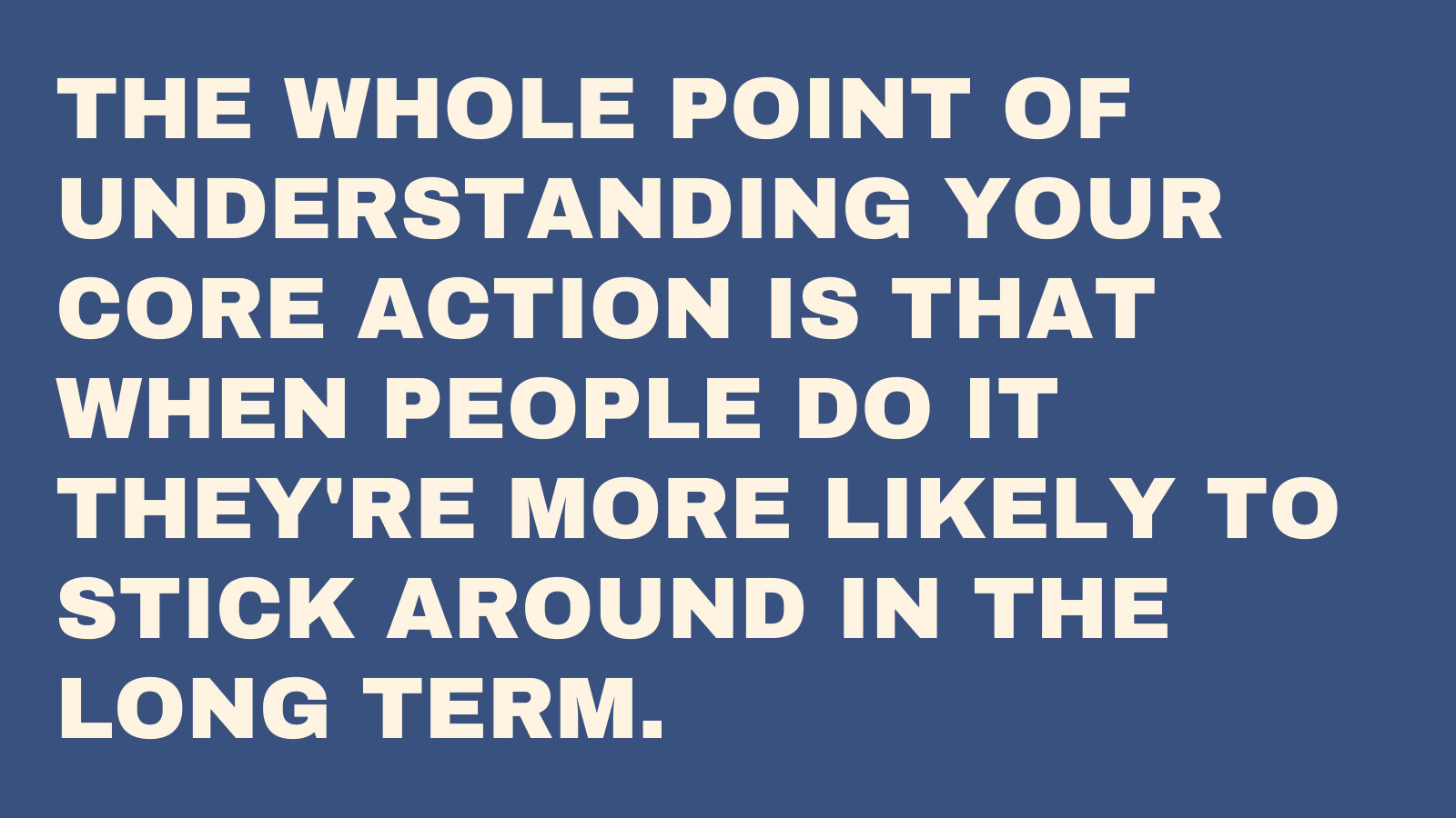 The whole point of a core action is that when people do it they're more likely to continue using your product in the long run.