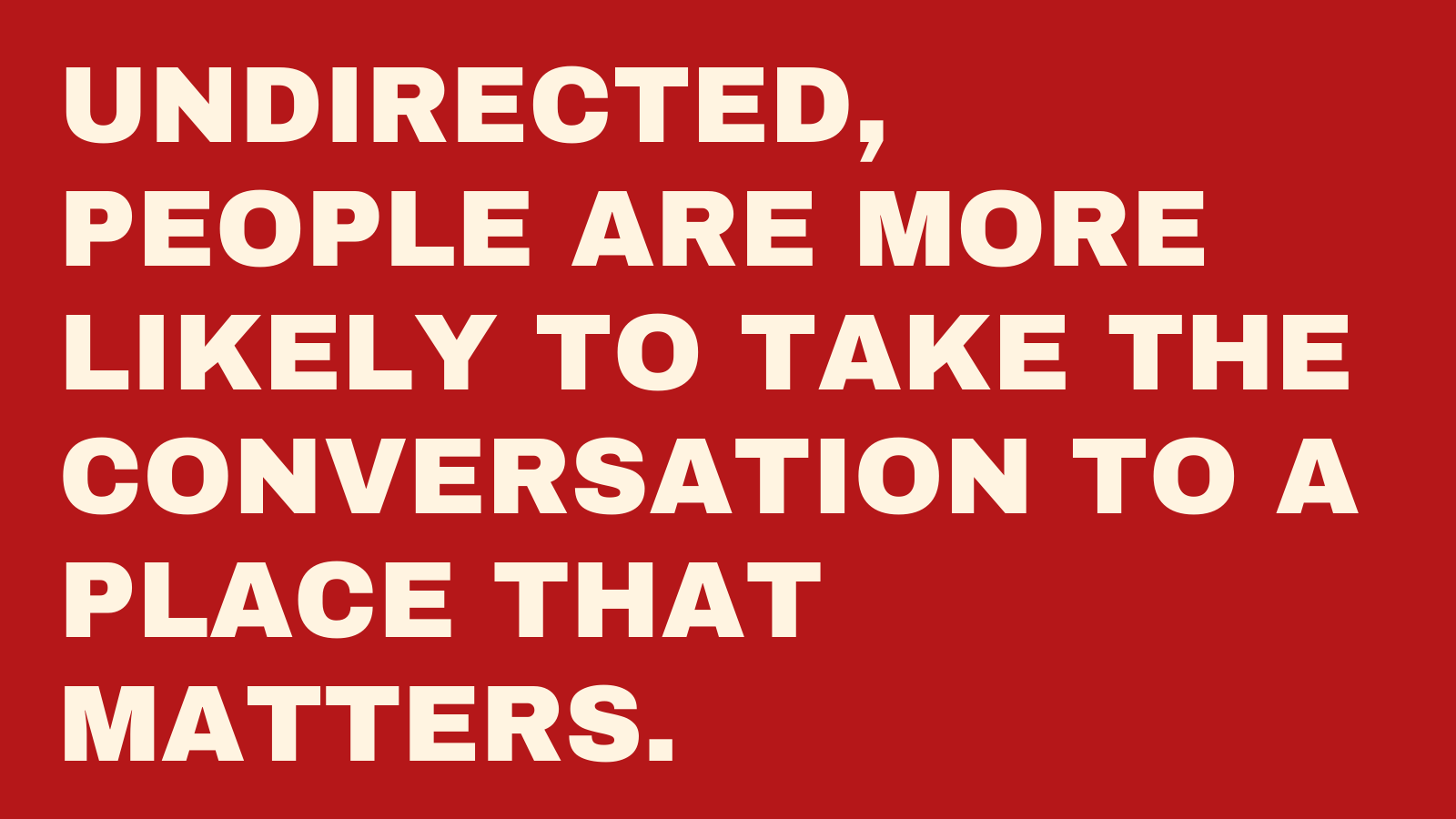 Undirected, people are more likely to take the conversation to a place that matters.